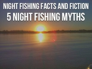 Night Fishing Facts and Fiction (and 5 Night Fishing Myths)